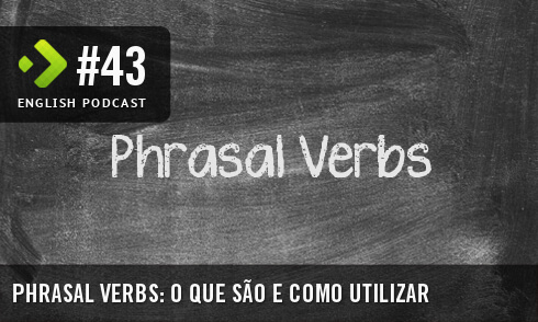 English Podcast 43: Phrasal Verbs – O que são e como utilizar