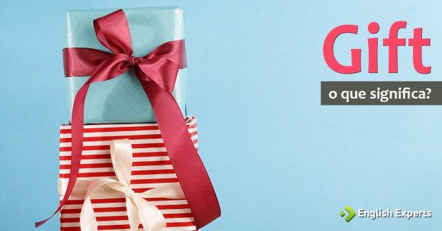 Gift: Sabia que não é apenas Presente em inglês?