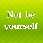 Not be yourself