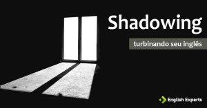 """Turbinando seu Inglês com a Técnica """"Shadowing"""""""