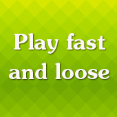 Play fast and loose