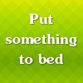 Put something to bed