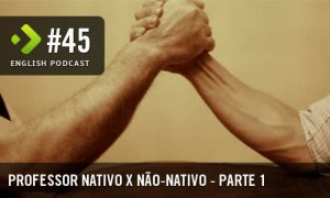 Professor Nativo x Não-nativo (Parte 1) - English Podcast #45