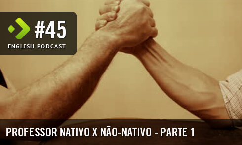 English Podcast 45: Professor Nativo x Não-nativo (Parte 1)