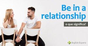"""Be in a relationship: Outras formas de dizer """"Namorar"""" em inglês"""