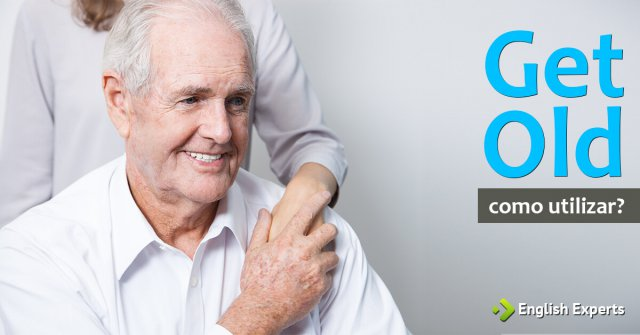 """Uso de """"Get old"""" como expressão informal"""