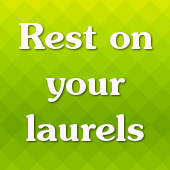 Rest on your laurels