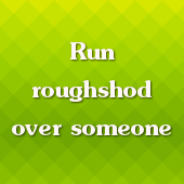 Run roughshod over someone