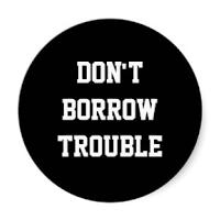 Dont borrow trouble