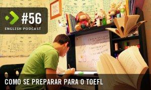 Como se Preparar para o TOEFL - English Podcast #56