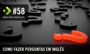 Como Fazer Perguntas em Inglês - English Podcast #58