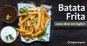 """Como dizer """"Batata Frita"""" em inglês"""