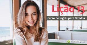 Curso de Inglês para Tímidos: Lição 13