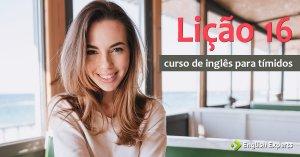Curso de Inglês para Tímidos: Lição 16