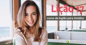 Curso de Inglês para Tímidos: Lição 17