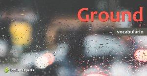 Ampliando o Vocabulário: GROUND