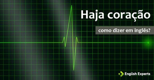 """Como dizer """"Haja Coração!"""" em inglês"""