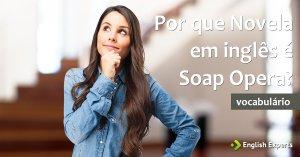 Por que Novela em inglês é Soap Opera?