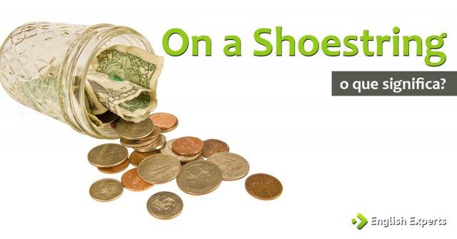 On a Shoestring: O que significa e como utilizar