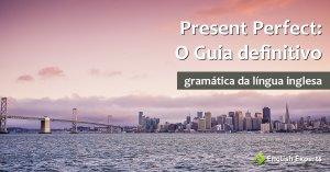 Presente Perfeito em Inglês – Present Perfect