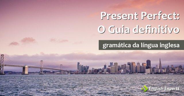 Present Perfect: O Guia Definitivo