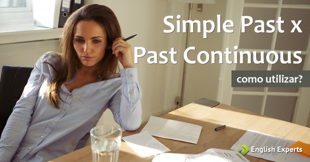 Simple Past x Past Continuous: Quando usar