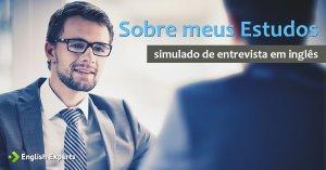 Entrevista de Emprego em Inglês (simulado): Sobre meus Estudos