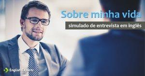 Entrevista de Emprego em Inglês (simulado): Sobre minha vida