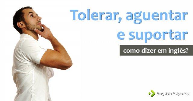 """Como dizer """"Tolerar, aguentar, suportar"""" em inglês"""