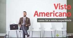 Visto Americano: Como foi a minha experiência