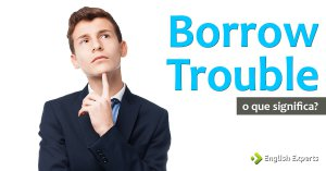 Borrow Trouble: O que significa esse phrasal verb?