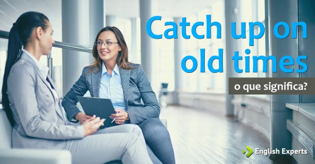 Catch Up On Old Times: O que significa?