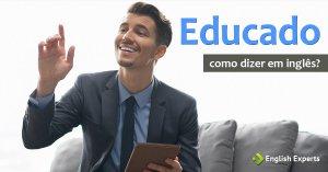 Como dizer Educação e Educado em inglês
