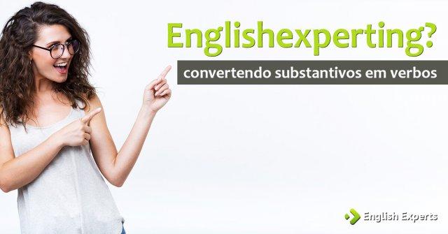 Englishexperting? Convertendo substantivos em verbos