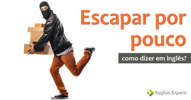 """Como dizer """"escapar por pouco"""" em inglês"""