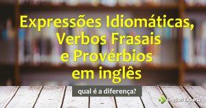 Expressões Idiomáticas, Verbos Frasais e Provérbios: Qual a diferença?