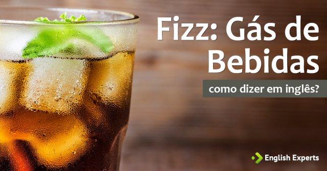 Fizz: Como Dizer Gás de Bebidas em Inglês