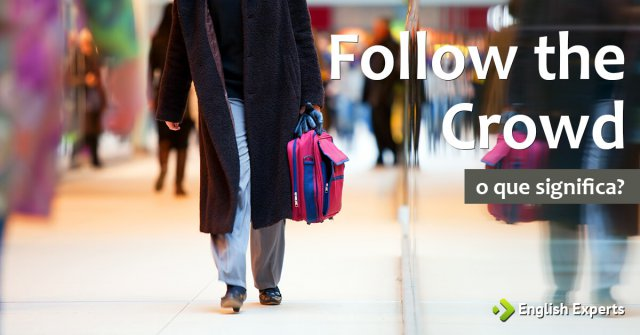 Follow the Crowd: O que significa?