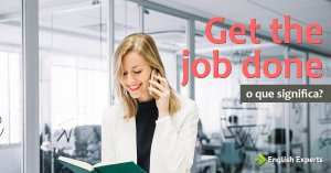 Get the job done: O que significa e como usar a expressão