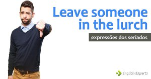 Expressões dos Seriados: Leave someone in the lurch