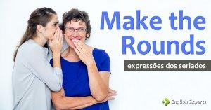 Expressões dos Seriados: Make the rounds