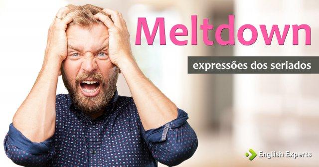Expressões dos Seriados: Meltdown