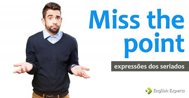 Expressões dos Seriados: Miss the point