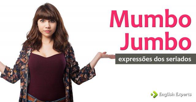 Expressões dos Seriados: Mumbo jumbo