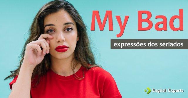 Expressões dos Seriados: My bad