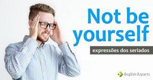 Expressões dos Seriados: Not be yourself