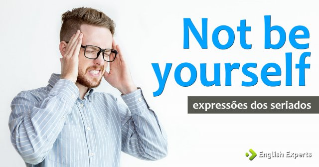 Expressões dos Seriados: Not be yourself