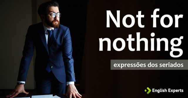Expressões dos Seriados: Not for nothing