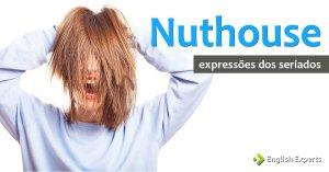 Expressões dos Seriados: Nuthouse