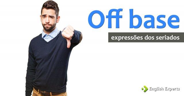 Expressões dos Seriados: Off base